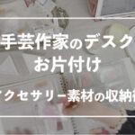 【タイムラプス】手芸作家のデスクお片付け【アクセサリー素材の収納術】